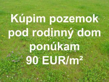 Kúpim stavebný pozemok pod dom - Ponúkam 90 EUR/m²